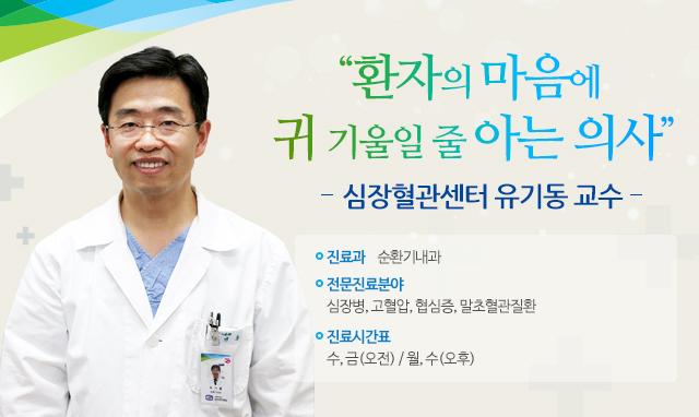 환자의 마음에 귀 기울일 줄 아는 의사심장혈관센터 유기동 교수-진료분야: 순환기내과-전문분야: 심장병, 고혈압, 협심증, 말초혈관질환-진료시간표: 수, 금(오전) / 월, 수(오후)